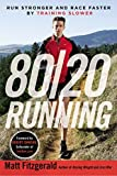 By Matt Fitzgerald 80/20 Running: Run Stronger and Race Faster By Training Slower