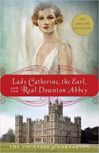 Lady Catherine, The Earl and The Real Downton Abbey by The Countess of Carnarvon