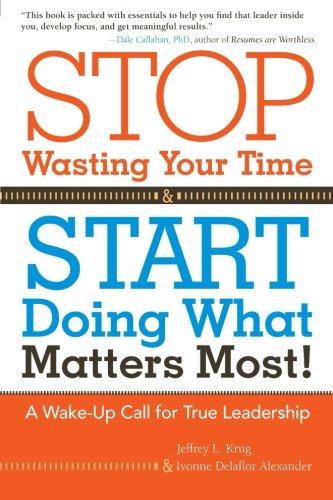 Stop Wasting Your Time and Start Doing What Matters Most!: A Wake-Up Call for True Leadership