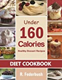 Diet Cookbook: Under 160 Calories-Healthy Dessert Recipes. Naturally, Delicious Desserts That No One Will Believe They Are Low Fat & Healthy (Diet Cookbooks Recipes Collection)