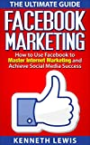 Facebook: Facebook Marketing: How to Use Facebook to Master Internet Marketing and Achieve Social Media Success *FREE BONUS of 'Passive Income' Included!* (Business Marketing, Online Marketing)