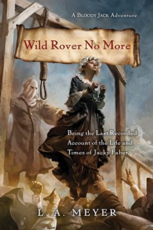 Wild Rover No More: Being the Last Recorded Account of the Life and Times of Jacky Faber (Bloody Jack Adventures) by L. A. Meyer | Featured Book of the Day | wearewordnerds.com