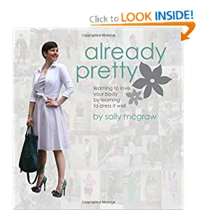 Already Pretty: Learning to Love Your Body by Learning to Dress it Well