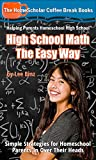 High School Math The Easy Way: Simple Strategies for Homeschool Parents In Over Their Heads (Coffee Break Books Book 30)
