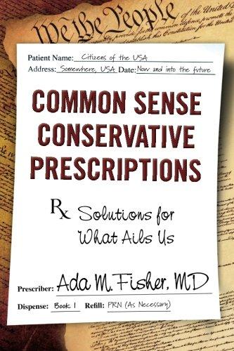 Common Sense Conservative Prescriptions: Solutions For What Ails Us