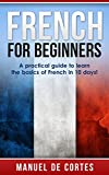 French: French For Beginners: A Practical Guide to Learn the Basics of French in 10 Days! (French, German, Spanish, Italian) (Italian, Learn Italian, ... French, German, Learn German, Language)