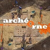 Archeorne, 250 Ans d'Archéologie Dans l'Orne par Servarcheobas-Norman