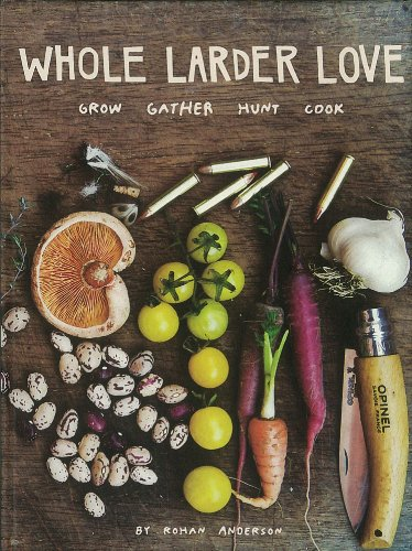 Whole Larder Love: Grow Gather Hunt Cook