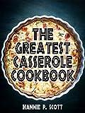 The Greatest Casserole Cookbook (Casserole Recipes): Easy Casserole Recipes and Casserole Dishes
