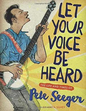 Let Your Voice Be Heard: The Life and Times of Pete Seeger by Anita Silvey | Featured Book of the Day | wearewordnerds.com
