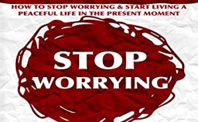 Stress How To Stop Worrying And Start Living A Peaceful