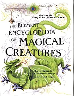 The Element Encyclopedia of Magical Creatures: The Ultimate A-Z of Fantastic Beings From Myth and Magic: John Matthews, Caitlin Matthews: 9781402735431: Amazon.com: Books