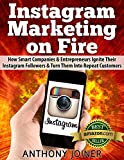 Instagram Marketing On Fire: How Smart Companies and Entrepreneurs Ignite Their Instagram Followers and Turn Them Into Repeat Customers