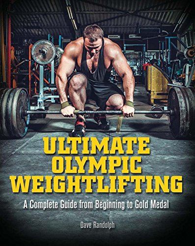 Ultimate Olympic Weightlifting: A Complete Guide to Barbell Lifts—from Beginner to Gold Medal