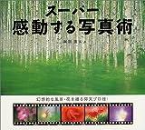 スーパー感動する写真術―幻想的な風景・花を撮る仰天プロ技!