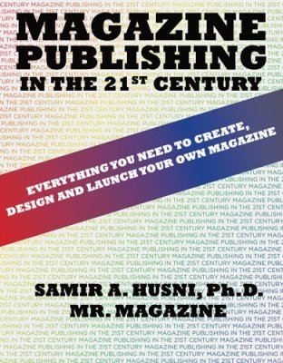 Magazine Publishing in the 21st Century: Everything You Need to Create, Design and Launch Your Own Magazine by Samir Husni
