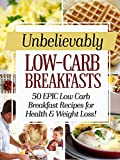 Unbelievably Low Carb Breakfasts: 50 EPIC Low-Carb Breakfast Recipes for Health and Weight Loss!