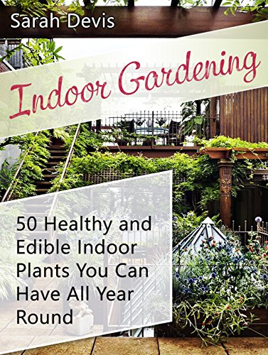 Indoor Gardening: 50 Healthy and Eatable Indoor Plants You can Have All Year Round (Gardening, Indoor Gardening, indoor gardening essentials)