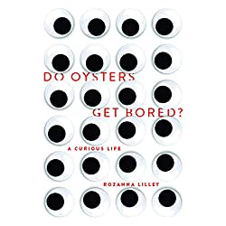 Do Oysters Get Bored?: A curious life by Rozanna Lilley