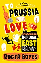 To Prussia with Love: Misadventures in Rural…