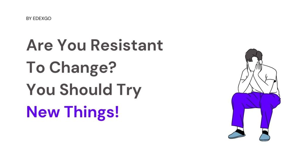 Are You Resistant To Change? You Should Try New Things!
