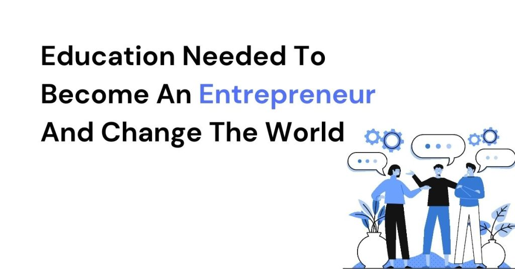 Education Needed To Become An Entrepreneur And Change The World