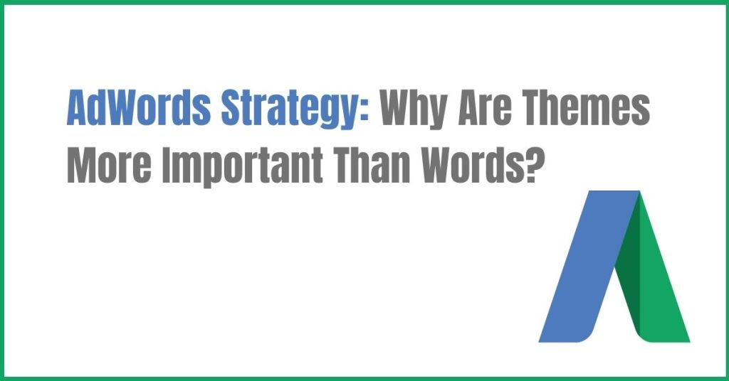 AdWords Strategy: Why Are Themes More Important Than Words?
