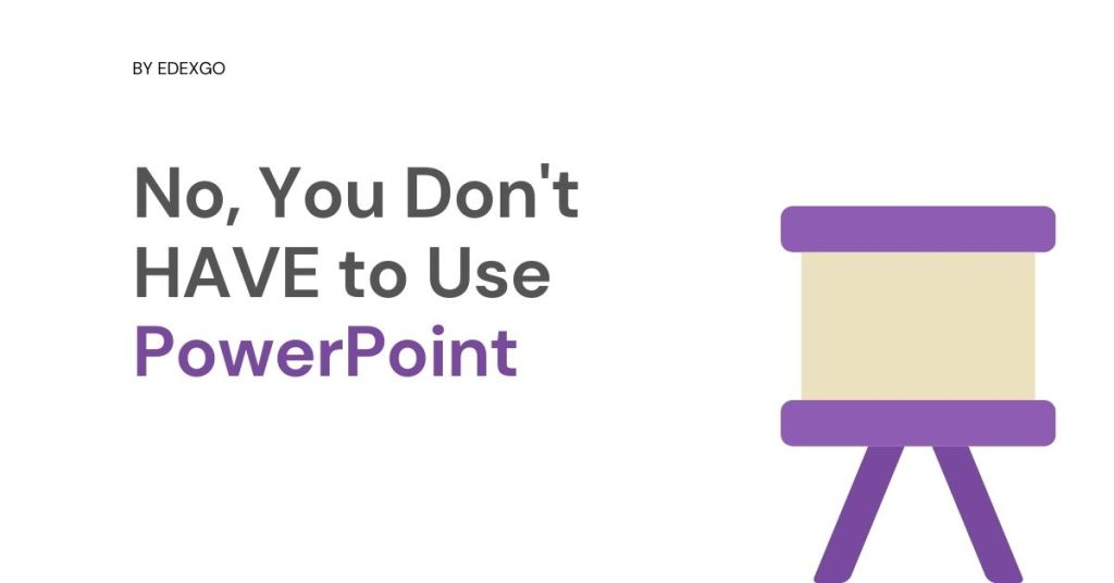 No, You Don't HAVE to Use PowerPoint