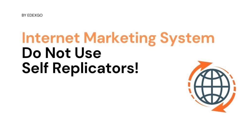 Internet Marketing System - Do Not Use Self-Replicators!