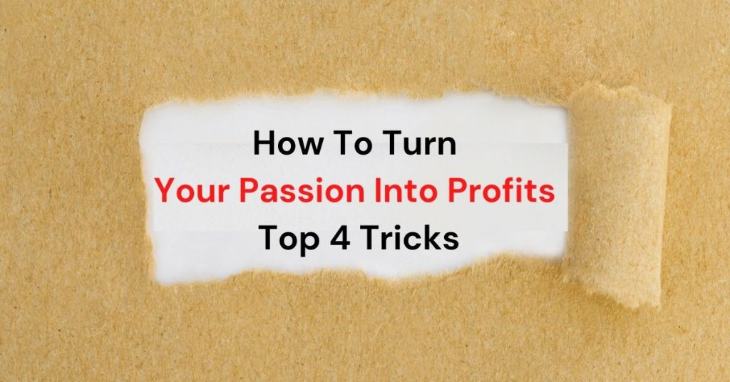How To Turn Your Passion Into Profits - Top 4 Tricks