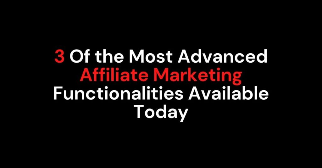 3 Of the Most Advanced Affiliate Marketing Functionalities Available Today