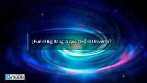 ¿Fue la Gran Explosión (Big Bang) la que creó el Universo y no Dios?