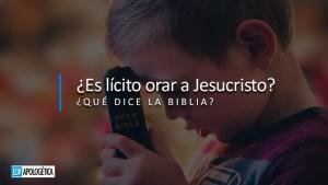 ¿Es Lícito Orar a Jesucristo?