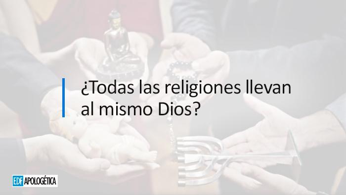¿Todas las religiones llevan al mismo Dios?