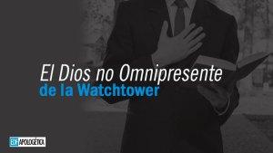 El Dios no Omnipresente de la Watchtower