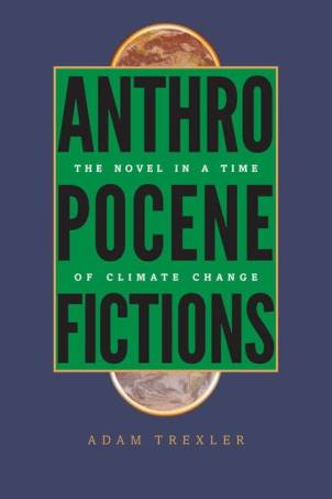 Adam Trexler, Anthropocene Fictions: The Novel in a Time of Climate Change