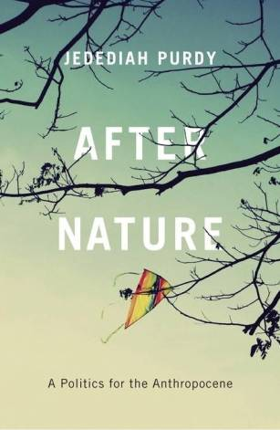After Nature: A Politics for the Anthropocene, by Jedediah Purdy.