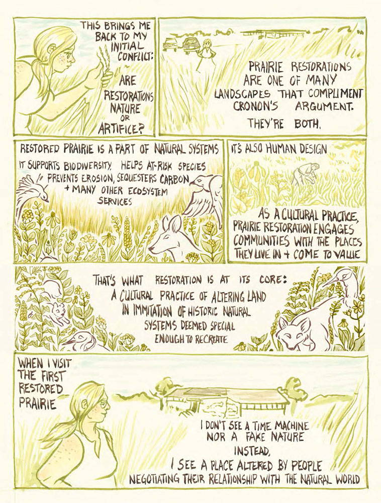 This brings me back to my initial conflict: are restorations nature or artifice. Prairie restorations are one of many landscapes that compliment Cronon's argument. They're both. Restored prairie is a part of natural systems, it supports biodiversity, helps at-risk species, revents erosion, sequesters carbon, and many other ecosystem services. It's also human design, as a cultural practice, prairie restoration engages communities with the places they live in and come to value. That's what restoration is at its core: a cultural practice of altering land in imitation of historical natural systems deemed special enough to recreate. When I visit the first restored prairie, I don't see a time machine, or a fake nature instead, I see a place altered by people, negotiating their relationship with the natural world.