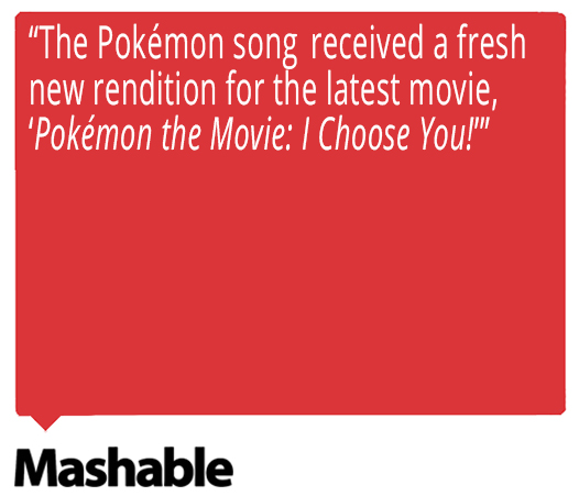 "The Pokémon song received a fresh new rendition for the latest movie, ""Pokémon the Movie: I Choose You!"" Quote from Mashable about Ed Goldfarb, composer for Pokémon the Series."