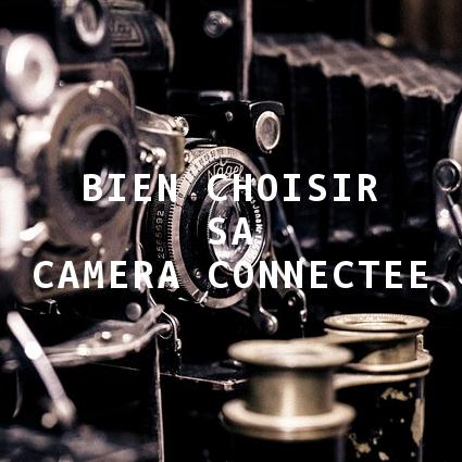 Bien Choisir Sa Camera Connectee