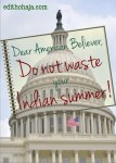 DEAR AMERICAN BELIEVER, DO NOT WASTE YOUR INDIAN SUMMER!