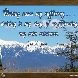 Writing eases my suffering...writing is my way of reaffirming my own existence. Gao Xingian