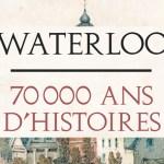 Waterloo, 70 000 ans d'histoires