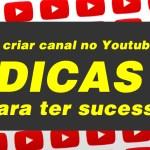 Vai criar canal no Youtube ? – DICAS para ter sucesso