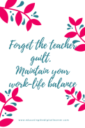forget-the-teacher-guilt-maintain-your-work-life-balance