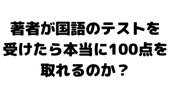 著者が国語のテストを受けたら本当に100点満点を取れるのか?