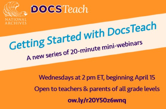 Getting Started with DocsTeach. A new series of 20-minute mini-webinars. Wednesdays at 2 pm ET, beginning April 15. Open to teachers and parents of all grade levels.