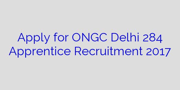 Apply for ONGC Delhi 284 Apprentice Recruitment 2017