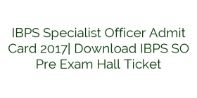 IBPS Specialist Officer Admit Card 2017| Download IBPS SO Pre Exam Hall Ticket