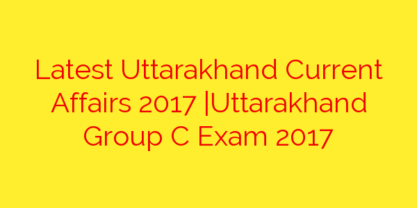Latest Uttarakhand Current Affairs 2017 |Uttarakhand Group C Exam 2017